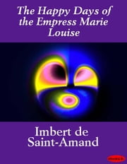 The Happy Days of the Empress Marie Louise ebook by Imbert de Saint-Amand