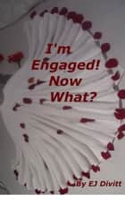 I'm Engaged! Now What? ebook by EJ Divitt