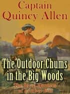 The Outdoor Chums in the Big Woods or The Rival Hunters of Lumber Run ebook by Captain Quincy Allen