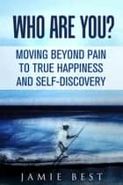 Who Are You? Moving Beyond Pain to True Happiness and Self-Discovery ebook by Jamie Best