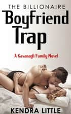The Billionaire Boyfriend Trap - A Kavanagh Family Novel ebook by Kendra Little