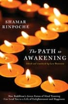 The Path to Awakening - How Buddhism's Seven Points of Mind Training Can Lead You to a Life of Enlightenment and Happiness ebook by Shamar Rinpoche, Lara Braitstein