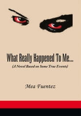 What Really Happened To Me… - (A Novel Based on Some True Events) ebook by Mea Fuentez