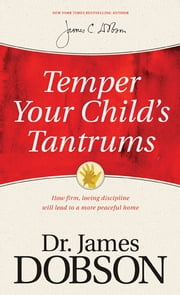 Temper Your Child's Tantrums - How Firm, Loving Discipline Will Lead to a More Peaceful Home ebook by James C. Dobson