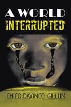 A World Interrupted ebook by Chico DaVincci Gillum