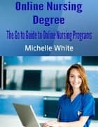 Online Nursing Degree: The Go to Guide to Online Nursing Programs ebook by Michelle White