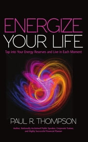 Energize Your Life - Tap into Your Energy Reserves and Live in Each Moment ebook by Paul R. Thompson