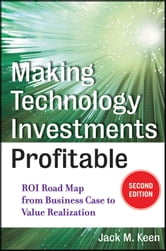 Making Technology Investments Profitable - ROI Road Map from Business Case to Value Realization ebook by Jack M. Keen
