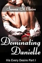 Dominating Danielle (His Every Desire Part 1) ebook by Serena St Claire