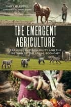 The Emergent Agriculture - Farming, Sustainability and the Return of the Local Economy ebook by Gary Kleppel
