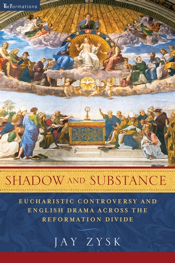 Shadow and Substance - Eucharistic Controversy and English Drama across the Reformation Divide ebook by Jay Zysk