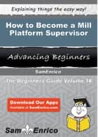 How to Become a Mill Platform Supervisor - How to Become a Mill Platform Supervisor ebook by Carlie Skaggs