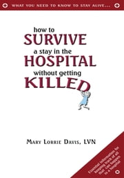 How to Survive a Stay in the Hospital Without Getting Killed ebook by Mary Lorrie Davis, LVN