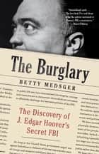 The Burglary - The Discovery of J. Edgar Hoover's Secret FBI ebook by Betty Medsger