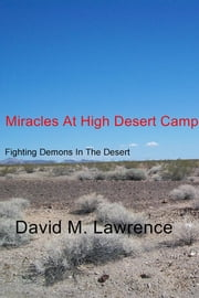 Miracles At High Desert Camp - Fighting Demons In The Desert ebook by David M. Lawrence