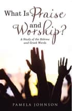 What Is Praise and Worship? - A Study of the Hebrew and Greek Words ebook by Pamela Johnson