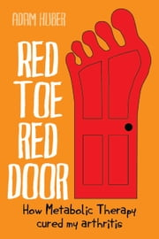 Red Toe, Red Door: How Metabolic Therapy cured my arthritis ebook by Adam Huber