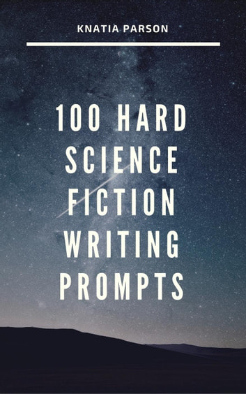 100 Hard Science Fiction Writing Prompts - Science Fiction Writing Series, #6 ebook by Knatia Parson