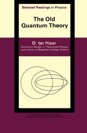 The Old Quantum Theory: The Commonwealth and International Library: Selected Readings in Physics ebook by Ter Haar, D.