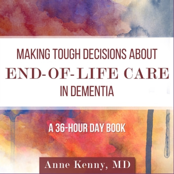 Making Tough Decisions about End-of-Life Care in Dementia - (A 36-Hour Day Book) audiobook by Anne Kenny