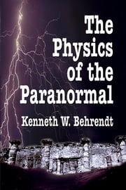 The Physics of the Paranormal ebook by Kenneth W. Behrendt