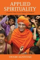Applied Spirituality: A Spiritual Vision for the Dialogue of Religions ebook by Swami Agnivesh