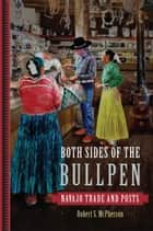 Both Sides of the Bullpen - Navajo Trade and Posts ebook by Robert S. McPherson