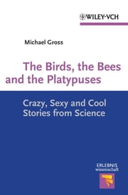 The Birds, the Bees and the Platypuses - Crazy, Sexy and Cool Stories from Science ebook by Michael Gross