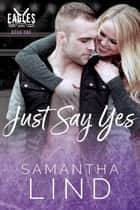 Just Say Yes - Indianapolis Eagles, #1 ebook by Samantha Lind