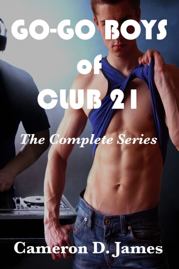 Go-Go Boys of Club 21: The Complete Series ebook by Cameron D. James