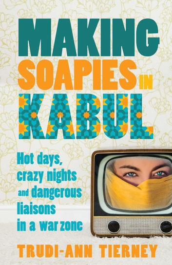 Making Soapies in Kabul - Hot days, crazy nights and dangerous liaisons in a war zone ebook by Trudi-Ann Tierney