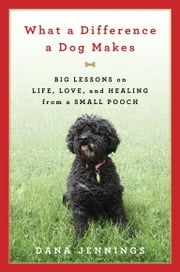 What a Difference a Dog Makes - Big Lessons on Life, Love and Healing from a Small Pooch ebook by Dana Jennings