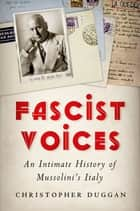 Fascist Voices: An Intimate History of Mussolini's Italy ebook by Christopher Duggan