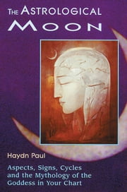 The Astrological Moon: Aspects, Signs, Cycles and the Mythology of the Goddess in Your Chart ebook by Paul, Haydn