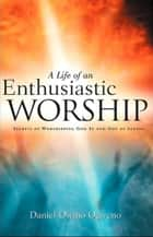 A Life Of An Enthusiastic Worship: Secrets of Worshipping God in-and-out-of Season ebook by Daniel O. Ogweno