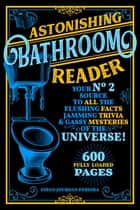 Astonishing Bathroom Reader - Your No.2 Source to All the Flushing Facts, Jamming Trivia, & Gassy Mysteries of the Universe! eBook by Diego Jourdan Pereira