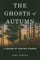 The Ghosts of Autumn - A Season of Hunting Stories ebook by Joel Spring