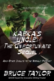 Kafka s Uncle: The Unfortunate Sequel, and Other Insults to the Morally Perfect ebook by Bruce Taylor