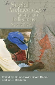 Social Archaeology of Australian Indigenous Societies ebook by Bruno David,Ian McNiven,Bryce Barker
