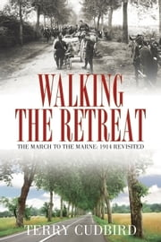 Walking the Retreat - The March to the Marne: 1914 Revisited ebook by Terry Cudbird