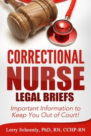 Correctional Nurse Legal Briefs: Important Information to Keep You Out of Court! ebook by Lorry Schoenly