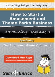 How to Start a Amusement and Theme Parks Business - How to Start a Amusement and Theme Parks Business ebook by Carlos Clayton