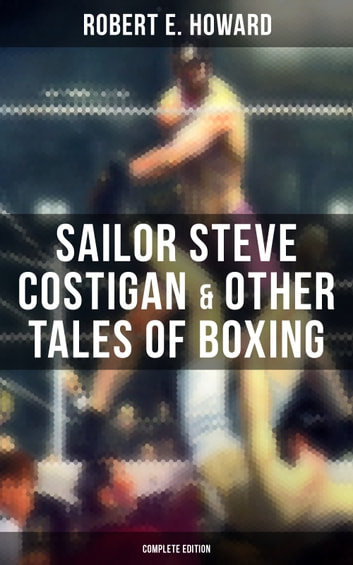 Sailor Steve Costigan & Other Tales of Boxing - Complete Edition - The Iron Man, Vikings of the Gloves, Breed of Battle, The Apparition in the Prize Ring, Alleys of Darkness, Sailor's Grudge, Fist and Fang and many more eBook by Robert E. Howard