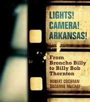 Lights! Camera! Arkansas! - From Broncho Billy to Billy Bob Thornton ebook by Robert Cochran,Suzanne McCray