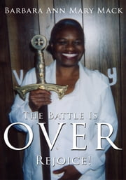 The Battle Is Over - Rejoice! ebook by Barbara Ann Mary Mack
