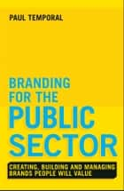 Branding for the Public Sector - Creating, Building and Managing Brands People Will Value ebook by Paul Temporal