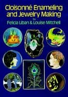 Cloisonné Enameling and Jewelry Making ebook by Felicia Liban, Louise Mitchell