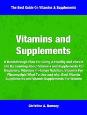 Vitamins and Supplements - A Breakthrough Plan For Living A Healthy and Vibrant Life By Learning About Vitamins and Supplements For Beginners, Vitamins In Human Nutrition, Vitamins For Fibromyalgia What To Use and why, Best Vitamin Supplements and Vitamin Supplements For Women ebook by Christine Ramsey