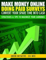 Make Money Online Doing Paid Surveys: Convert Your Spare Time Into Cash - Strategies & Tips to Maximize Your Earnings ebook by Green Initiatives