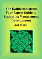 The Evaluation Maze: Your Expert Guide to Evaluating Management Development ebook by Ruth Belling